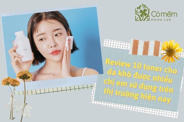Review 10 toner cấp ẩm cho da khô hot nhất hiện nay